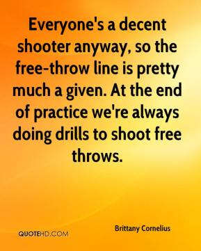 Brittany Cornelius - Everyone's a decent shooter anyway, so the free-throw line is pretty much a given. At the end of practice we're always doing drills to shoot free throws.