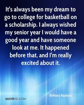 Brittany Rayburn - It's always been my dream to go to college for basketball on a scholarship. I always wished my senior year I would have a good year and have someone look at me. It happened before that, and I'm really excited about it.