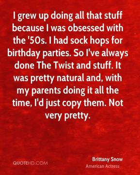 Brittany Snow - I grew up doing all that stuff because I was obsessed with the '50s. I had sock hops for birthday parties. So I've always done The Twist and stuff. It was pretty natural and, with my parents doing it all the time, I'd just copy them. Not very pretty.