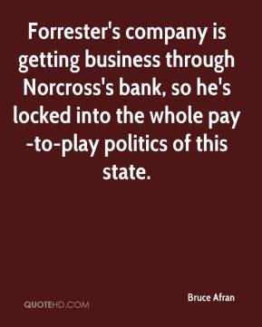 Bruce Afran - Forrester's company is getting business through Norcross's bank, so he's locked into the whole pay-to-play politics of this state.