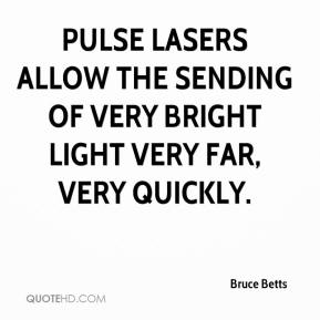 Bruce Betts - Pulse lasers allow the sending of very bright light very far, very quickly.