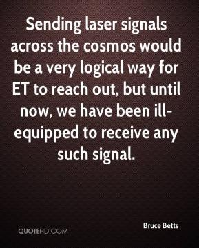 Bruce Betts - Sending laser signals across the cosmos would be a very logical way for ET to reach out, but until now, we have been ill-equipped to receive any such signal.