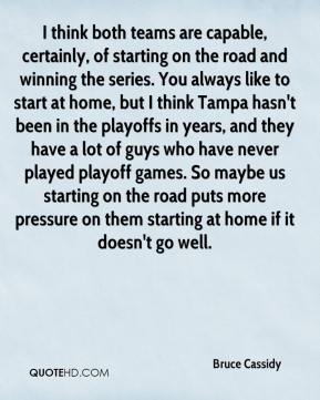 Bruce Cassidy - I think both teams are capable, certainly, of starting on the road and winning the series. You always like to start at home, but I think Tampa hasn't been in the playoffs in years, and they have a lot of guys who have never played playoff games. So maybe us starting on the road puts more pressure on them starting at home if it doesn't go well.