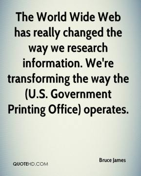 Bruce James - The World Wide Web has really changed the way we research information. We're transforming the way the (U.S. Government Printing Office) operates.
