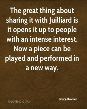 Bruce Kovner - The great thing about sharing it with Juilliard is it opens it up to people with an intense interest. Now a piece can be played and performed in a new way.