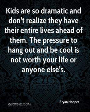 Bryan Hooper - Kids are so dramatic and don't realize they have their entire lives ahead of them. The pressure to hang out and be cool is not worth your life or anyone else's.