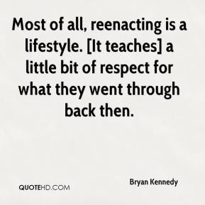 Bryan Kennedy - Most of all, reenacting is a lifestyle. [It teaches] a little bit of respect for what they went through back then.