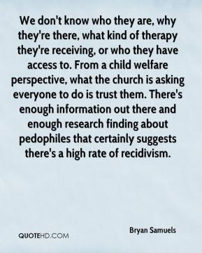 We don't know who they are, why they're there, what kind of therapy they're receiving, or who they have access to. From a child welfare perspective, what the church is asking everyone to do is trust them. There's enough information out there and enough research finding about pedophiles that certainly suggests there's a high rate of recidivism.