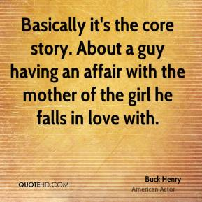 Buck Henry - Basically it's the core story. About a guy having an affair with the mother of the girl he falls in love with.