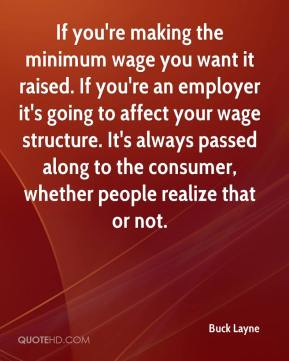 Buck Layne - If you're making the minimum wage you want it raised. If you're an employer it's going to affect your wage structure. It's always passed along to the consumer, whether people realize that or not.