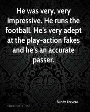 Buddy Teevens - He was very, very impressive. He runs the football. He's very adept at the play-action fakes and he's an accurate passer.
