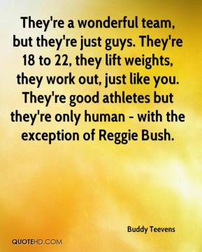 Buddy Teevens - They're a wonderful team, but they're just guys. They're 18 to 22, they lift weights, they work out, just like you. They're good athletes but they're only human - with the exception of Reggie Bush.