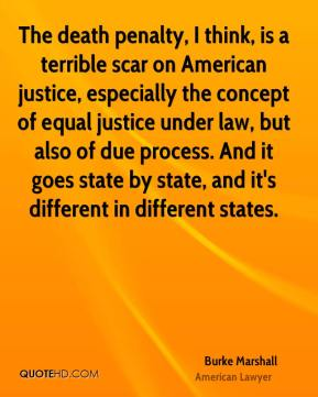 Burke Marshall - The death penalty, I think, is a terrible scar on American justice, especially the concept of equal justice under law, but also of due process. And it goes state by state, and it's different in different states.