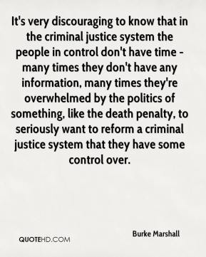 Burke Marshall - It's very discouraging to know that in the criminal justice system the people in control don't have time - many times they don't have any information, many times they're overwhelmed by the politics of something, like the death penalty, to seriously want to reform a criminal justice system that they have some control over.