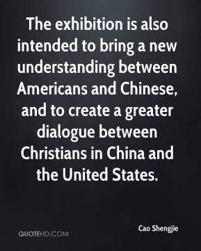 Cao Shengjie - The exhibition is also intended to bring a new understanding between Americans and Chinese, and to create a greater dialogue between Christians in China and the United States.