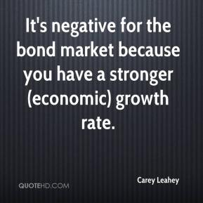 Carey Leahey - It's negative for the bond market because you have a stronger (economic) growth rate.