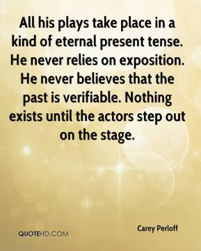 Carey Perloff - All his plays take place in a kind of eternal present tense. He never relies on exposition. He never believes that the past is verifiable. Nothing exists until the actors step out on the stage.