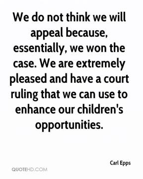 Carl Epps - We do not think we will appeal because, essentially, we won the case. We are extremely pleased and have a court ruling that we can use to enhance our children's opportunities.