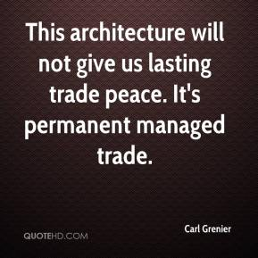 Carl Grenier - This architecture will not give us lasting trade peace. It's permanent managed trade.