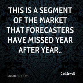 Carl Sewell - This is a segment of the market that forecasters have missed year after year.