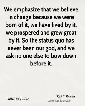 Carl T. Rowan - We emphasize that we believe in change because we were born of it, we have lived by it, we prospered and grew great by it. So the status quo has never been our god, and we ask no one else to bow down before it.