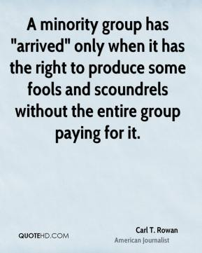 """Carl T. Rowan - A minority group has """"arrived"""" only when it has the right to produce some fools and scoundrels without the entire group paying for it."""