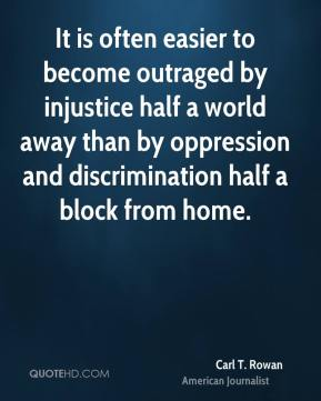 Carl T. Rowan - It is often easier to become outraged by injustice half a world away than by oppression and discrimination half a block from home.