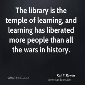 Carl T. Rowan - The library is the temple of learning, and learning has liberated more people than all the wars in history.