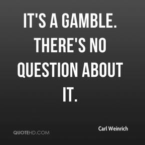 Carl Weinrich - It's a gamble. There's no question about it.