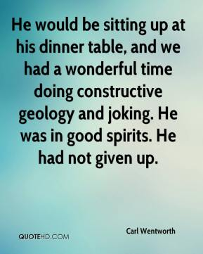 Carl Wentworth - He would be sitting up at his dinner table, and we had a wonderful time doing constructive geology and joking. He was in good spirits. He had not given up.
