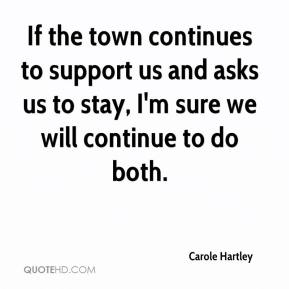 Carole Hartley - If the town continues to support us and asks us to stay, I'm sure we will continue to do both.