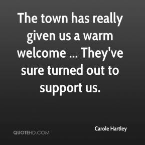 Carole Hartley - The town has really given us a warm welcome ... They've sure turned out to support us.