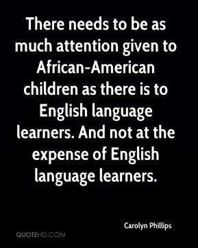 Carolyn Phillips - There needs to be as much attention given to African-American children as there is to English language learners. And not at the expense of English language learners.