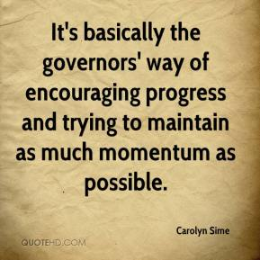 Carolyn Sime - It's basically the governors' way of encouraging progress and trying to maintain as much momentum as possible.