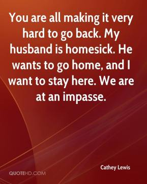Cathey Lewis - You are all making it very hard to go back. My husband is homesick. He wants to go home, and I want to stay here. We are at an impasse.