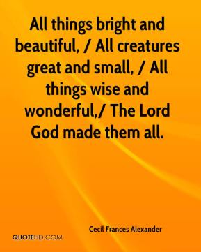 All things bright and beautiful, / All creatures great and small, / All things wise and wonderful,/ The Lord God made them all.