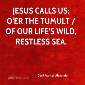 Cecil Frances Alexander - Jesus calls us; o'er the tumult / Of our life's wild, restless sea.