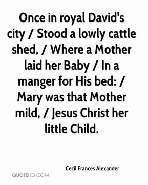 Once in royal David's city / Stood a lowly cattle shed, / Where a Mother laid her Baby / In a manger for His bed: / Mary was that Mother mild, / Jesus Christ her little Child.