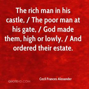 Cecil Frances Alexander - The rich man in his castle, / The poor man at his gate, / God made them, high or lowly, / And ordered their estate.