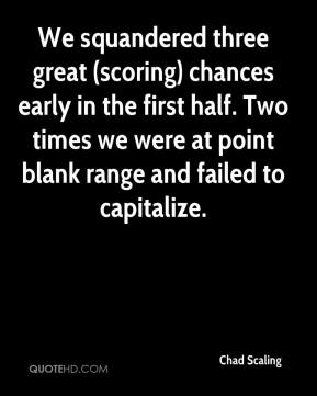 Chad Scaling - We squandered three great (scoring) chances early in the first half. Two times we were at point blank range and failed to capitalize.
