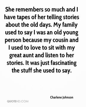 Charlene Johnson - She remembers so much and I have tapes of her telling stories about the old days. My family used to say I was an old young person because my cousin and I used to love to sit with my great aunt and listen to her stories. It was just fascinating the stuff she used to say.