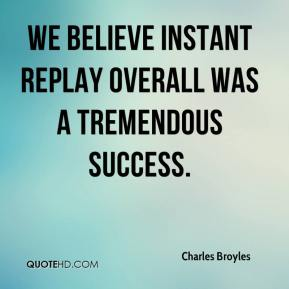 Charles Broyles - We believe instant replay overall was a tremendous success.
