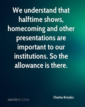 Charles Broyles - We understand that halftime shows, homecoming and other presentations are important to our institutions. So the allowance is there.