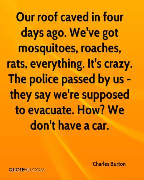 Charles Burton - Our roof caved in four days ago. We've got mosquitoes, roaches, rats, everything. It's crazy. The police passed by us - they say we're supposed to evacuate. How? We don't have a car.