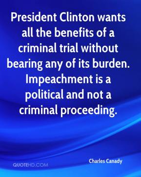 Charles Canady - President Clinton wants all the benefits of a criminal trial without bearing any of its burden. Impeachment is a political and not a criminal proceeding.