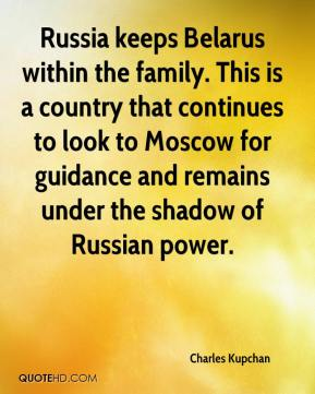 Charles Kupchan - Russia keeps Belarus within the family. This is a country that continues to look to Moscow for guidance and remains under the shadow of Russian power.