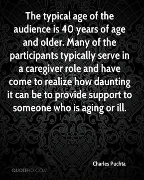 Charles Puchta - The typical age of the audience is 40 years of age and older. Many of the participants typically serve in a caregiver role and have come to realize how daunting it can be to provide support to someone who is aging or ill.
