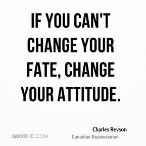 Charles Revson - If you can't change your fate, change your attitude.