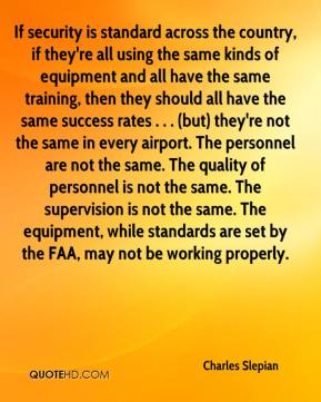 Charles Slepian - If security is standard across the country, if they're all using the same kinds of equipment and all have the same training, then they should all have the same success rates . . . (but) they're not the same in every airport. The personnel are not the same. The quality of personnel is not the same. The supervision is not the same. The equipment, while standards are set by the FAA, may not be working properly.