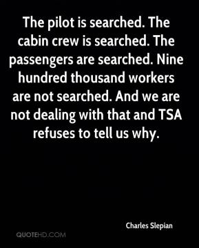 Charles Slepian - The pilot is searched. The cabin crew is searched. The passengers are searched. Nine hundred thousand workers are not searched. And we are not dealing with that and TSA refuses to tell us why.